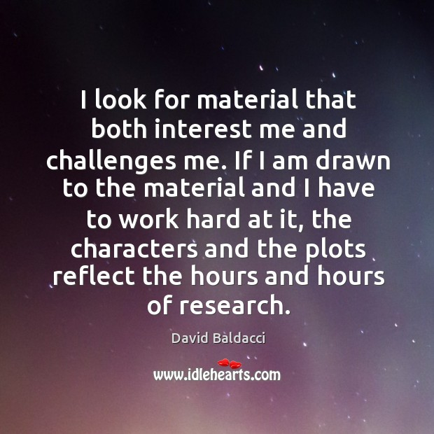 I look for material that both interest me and challenges me. David Baldacci Picture Quote