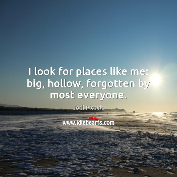 I look for places like me: big, hollow, forgotten by most everyone. Image