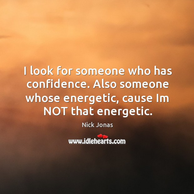 I look for someone who has confidence. Also someone whose energetic, cause im not that energetic. Image
