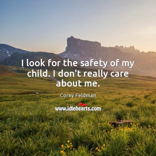 I look for the safety of my child. I don't really care about me. Corey Feldman Picture Quote