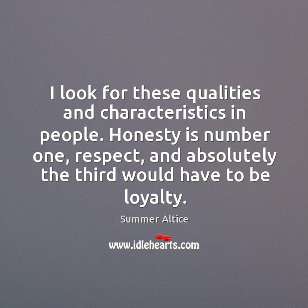 I look for these qualities and characteristics in people. Honesty is number one, respect Summer Altice Picture Quote