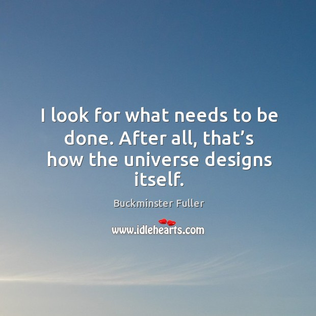 I look for what needs to be done. After all, that's how the universe designs itself. Buckminster Fuller Picture Quote
