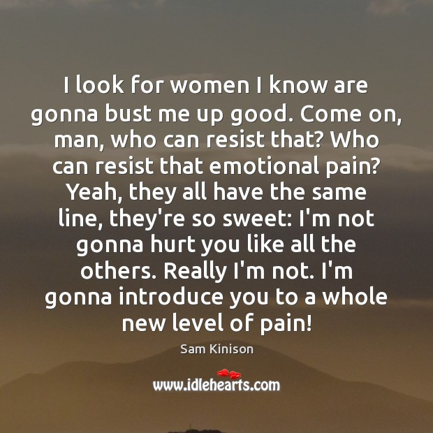 I look for women I know are gonna bust me up good. Sam Kinison Picture Quote