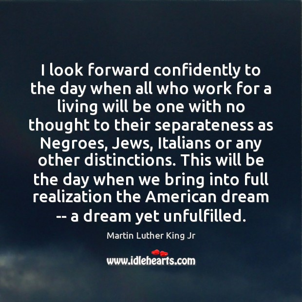 I look forward confidently to the day when all who work for Martin Luther King Jr Picture Quote