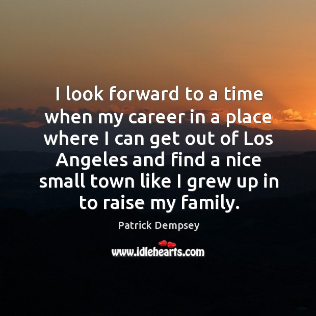I look forward to a time when my career in a place where I can get out of los angeles Patrick Dempsey Picture Quote