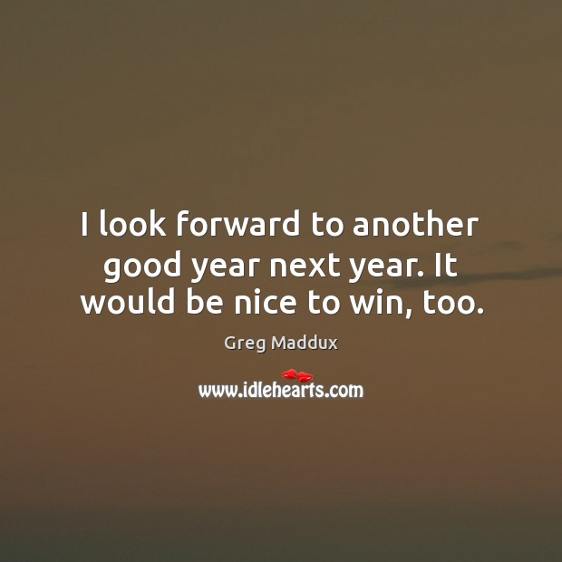 I look forward to another good year next year. It would be nice to win, too. Greg Maddux Picture Quote