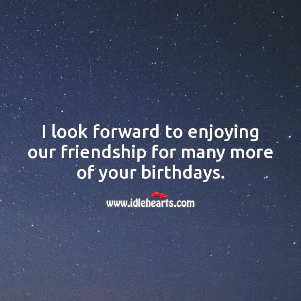 I look forward to enjoying our friendship for many more of your birthdays. Birthday Messages for Friend Image