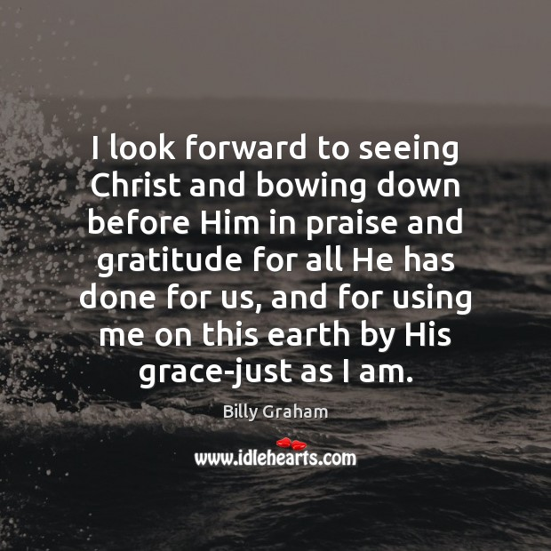I look forward to seeing Christ and bowing down before Him in Image