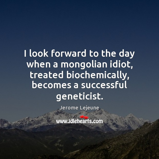 I look forward to the day when a mongolian idiot, treated biochemically, Image
