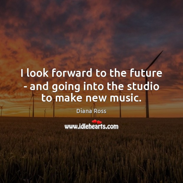 I look forward to the future – and going into the studio to make new music. Diana Ross Picture Quote