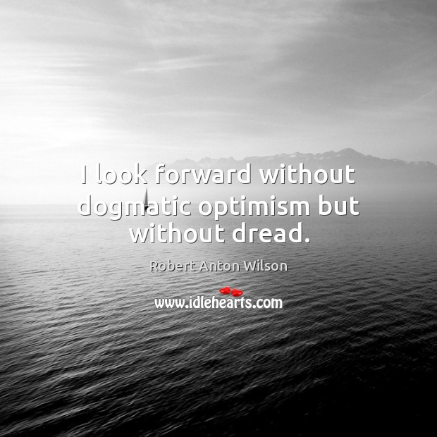 I look forward without dogmatic optimism but without dread. Image