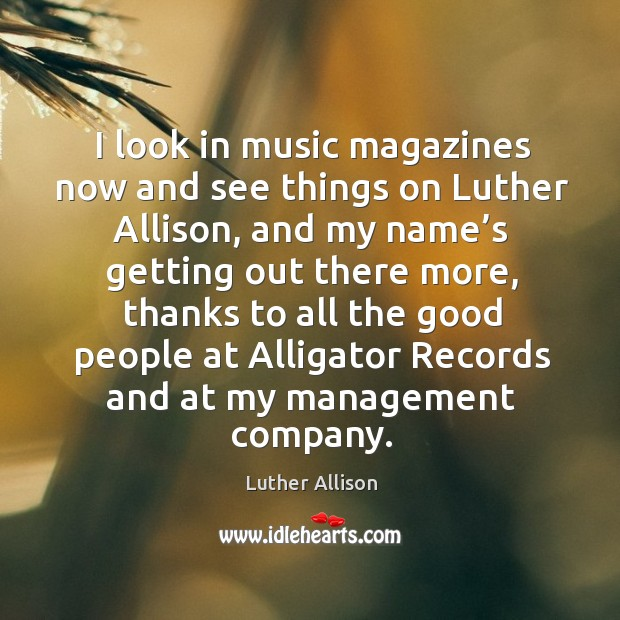 I look in music magazines now and see things on luther allison, and my name's getting out there more Image