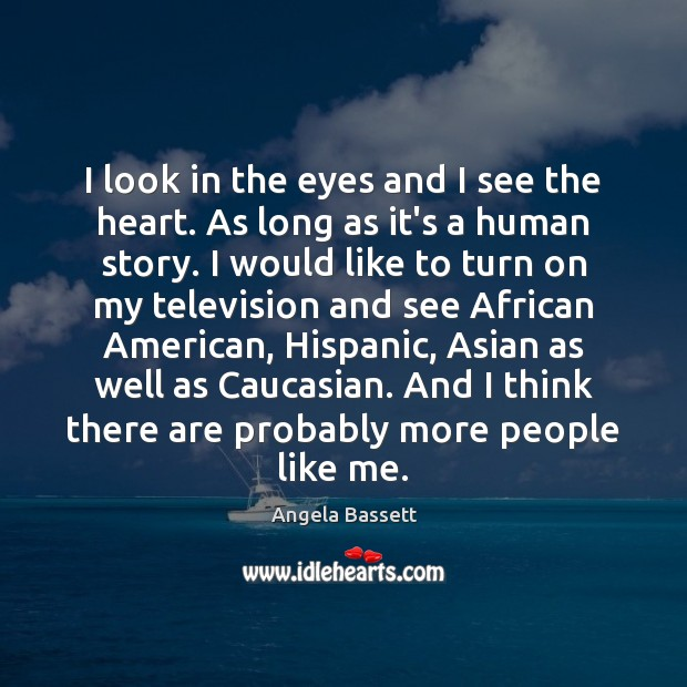 I look in the eyes and I see the heart. As long Angela Bassett Picture Quote