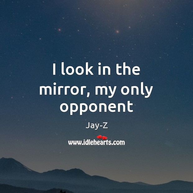 I look in the mirror, my only opponent Jay-Z Picture Quote