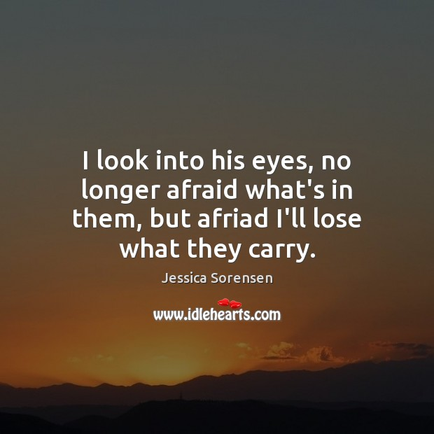 I look into his eyes, no longer afraid what's in them, but Jessica Sorensen Picture Quote