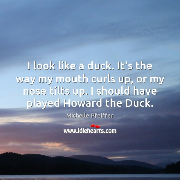 I look like a duck. It's the way my mouth curls up, Michelle Pfeiffer Picture Quote