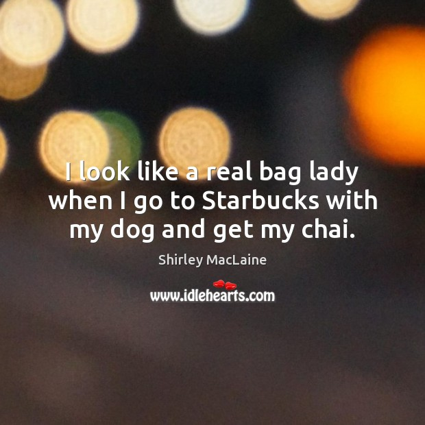 I look like a real bag lady when I go to Starbucks with my dog and get my chai. Shirley MacLaine Picture Quote