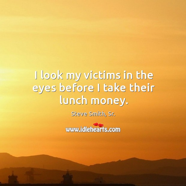 I look my victims in the eyes before I take their lunch money. Image