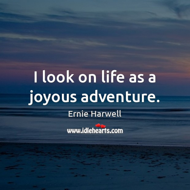 I look on life as a joyous adventure. Ernie Harwell Picture Quote