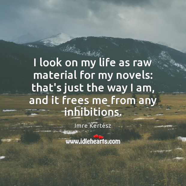 I look on my life as raw material for my novels: that's Imre Kertész Picture Quote