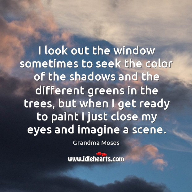 I look out the window sometimes to seek the color of the shadows and the different greens in the trees Grandma Moses Picture Quote