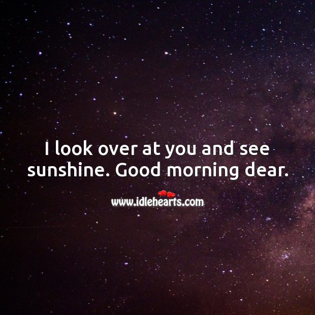 I look over at you and see sunshine. Good morning dear. Good Morning Quotes Image