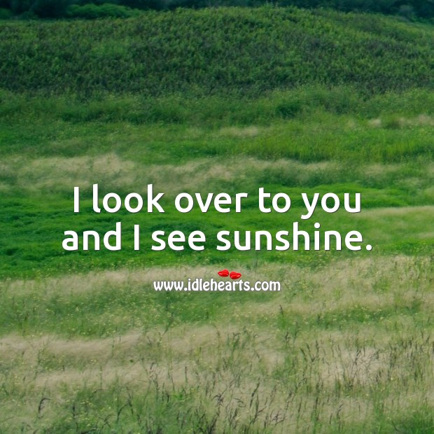 Image, I look over to you and I see sunshine.