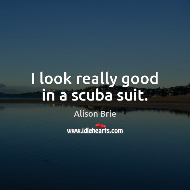 I look really good in a scuba suit. Alison Brie Picture Quote