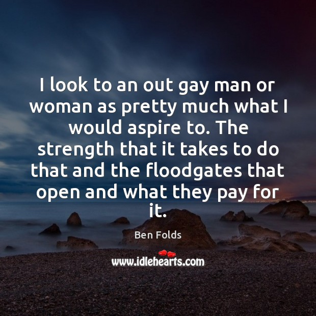 I look to an out gay man or woman as pretty much Ben Folds Picture Quote