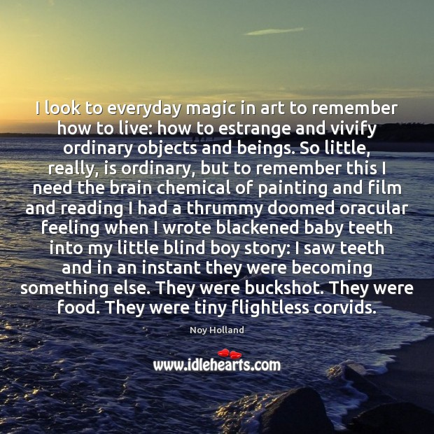 Image, I look to everyday magic in art to remember how to live: