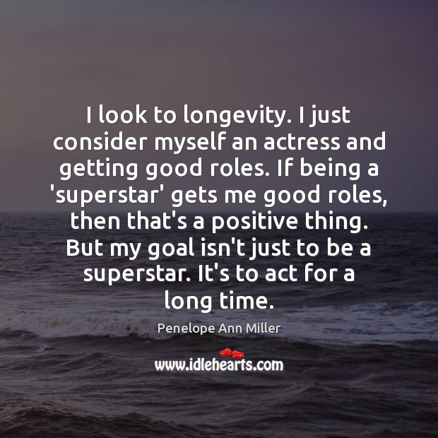 Image, I look to longevity. I just consider myself an actress and getting