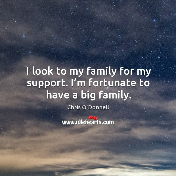 I look to my family for my support. I'm fortunate to have a big family. Image