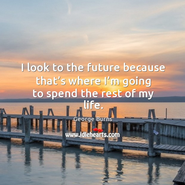 Image, I look to the future because that's where I'm going to spend the rest of my life.