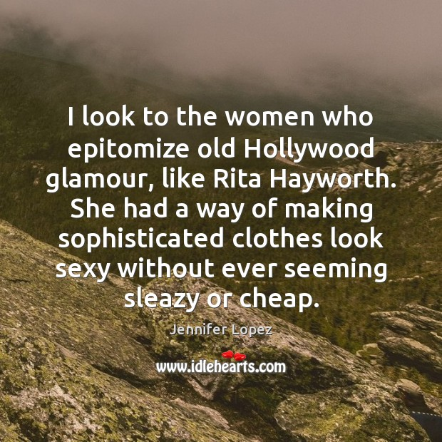 I look to the women who epitomize old Hollywood glamour, like Rita Jennifer Lopez Picture Quote