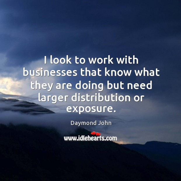 I look to work with businesses that know what they are doing but need larger distribution or exposure. Image