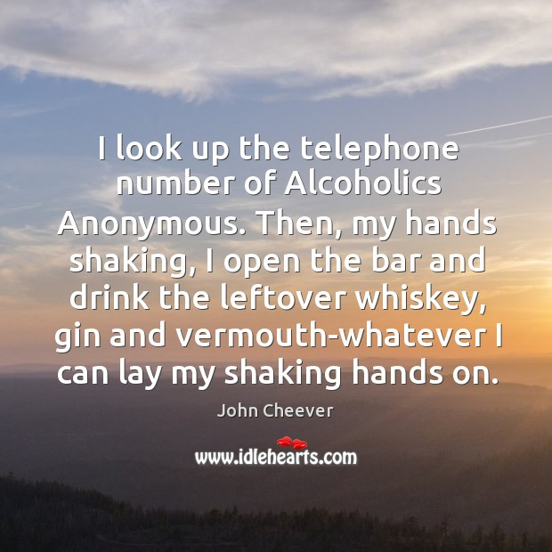 I look up the telephone number of Alcoholics Anonymous. Then, my hands John Cheever Picture Quote