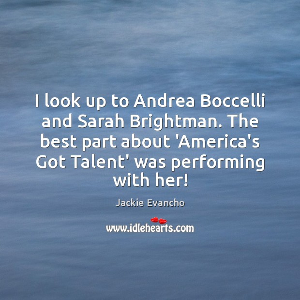 I look up to Andrea Boccelli and Sarah Brightman. The best part Image