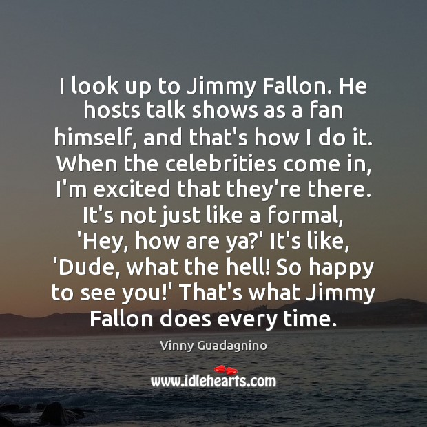 I look up to Jimmy Fallon. He hosts talk shows as a Image