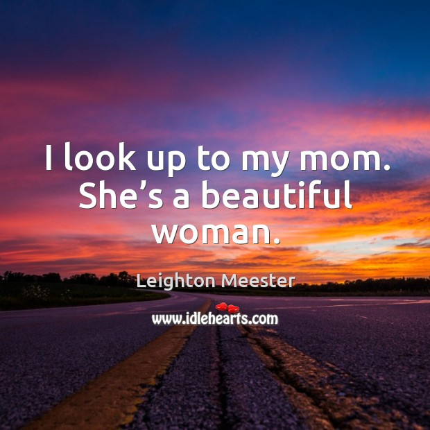 Image, I look up to my mom. She's a beautiful woman.