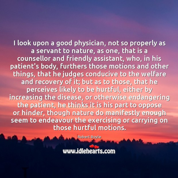 I look upon a good physician, not so properly as a servant Image