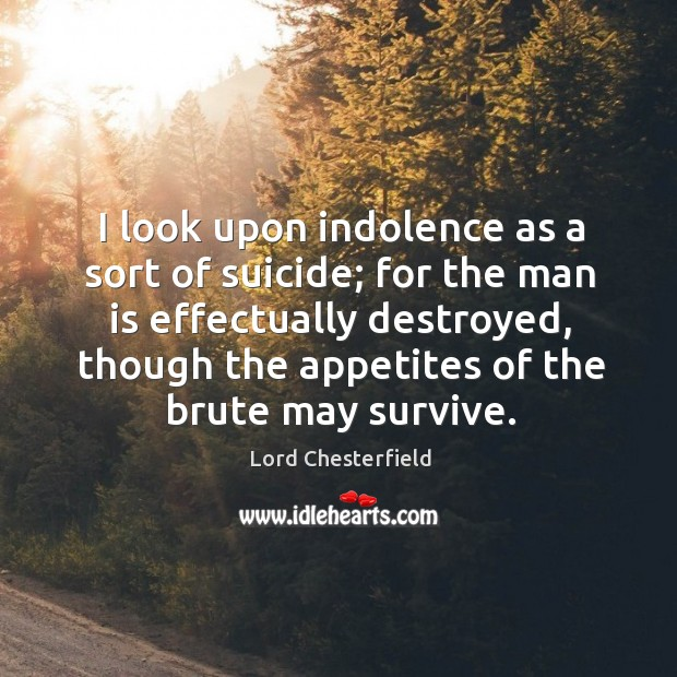 Image, I look upon indolence as a sort of suicide; for the man is effectually destroyed