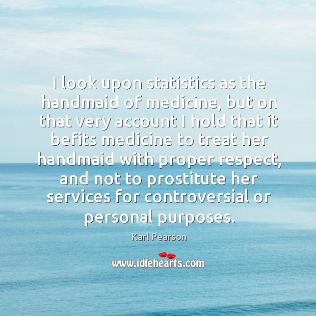 Image, I look upon statistics as the handmaid of medicine, but on that