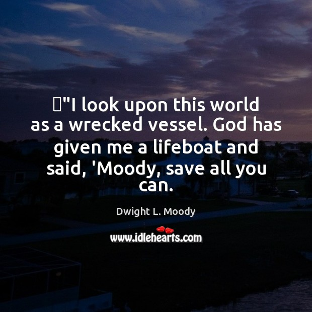 """""""I look upon this world as a wrecked vessel. God has given Dwight L. Moody Picture Quote"""