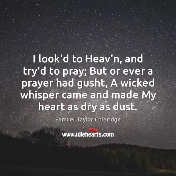I look'd to Heav'n, and try'd to pray; But or ever a Samuel Taylor Coleridge Picture Quote