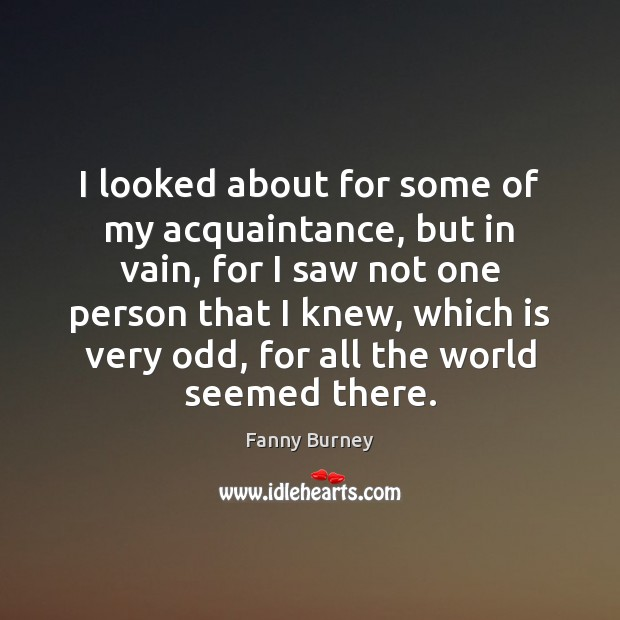 I looked about for some of my acquaintance, but in vain, for Fanny Burney Picture Quote