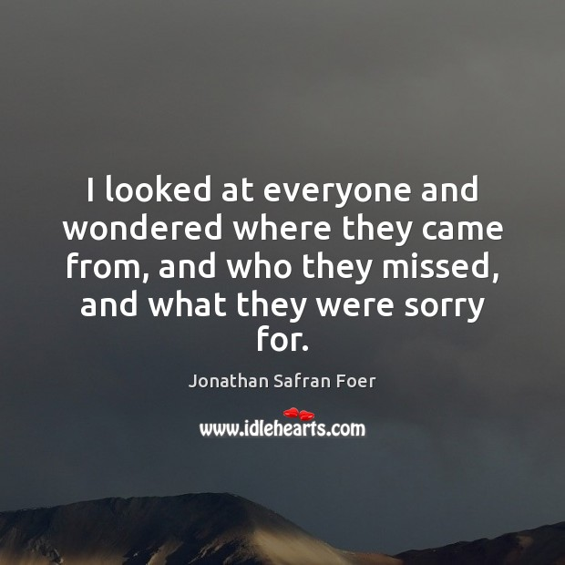 I looked at everyone and wondered where they came from, and who Jonathan Safran Foer Picture Quote
