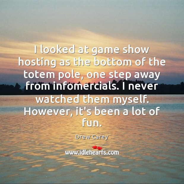 I looked at game show hosting as the bottom of the totem Drew Carey Picture Quote