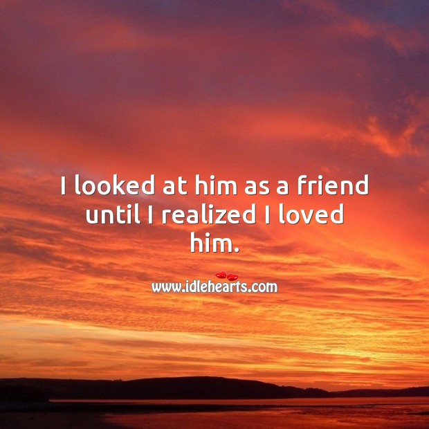 I looked at him as a friend until I realized I loved him. Falling in Love Quotes Image