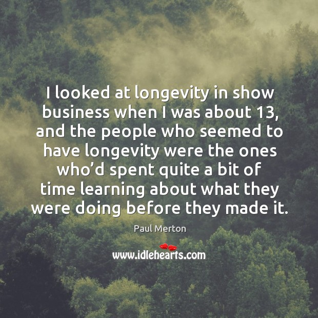 Image, I looked at longevity in show business when I was about 13, and the people who seemed to have