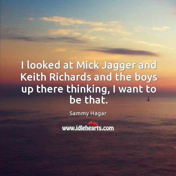 I looked at mick jagger and keith richards and the boys up there thinking, I want to be that. Sammy Hagar Picture Quote